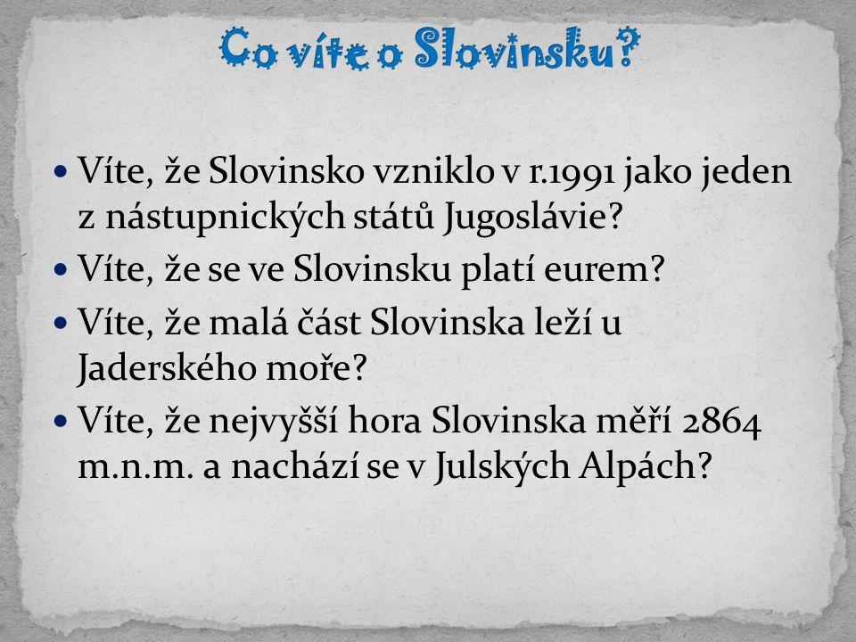 Víte, že Slovinsko vzniklo v r.1991 jako jeden z nástupnických států Jugoslávie? Víte, že se ve Slovinsku platí eurem? Víte, že malá část Slovinska le