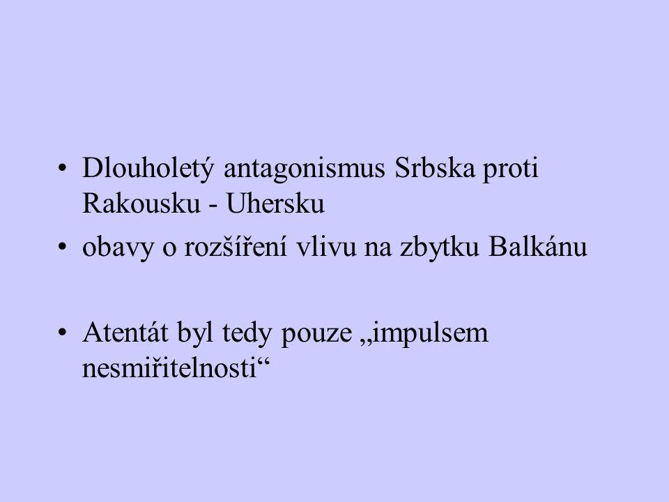 """Dlouholetý antagonismus Srbska proti Rakousku - Uhersku obavy o rozšíření vlivu na zbytku Balkánu Atentát byl tedy pouze """"impulsem nesmiřitelnosti"""