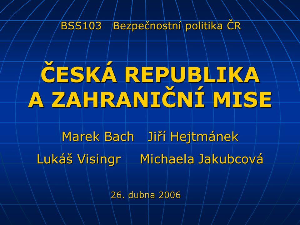 Marek Bach Jiří Hejtmánek Lukáš Visingr Michaela Jakubcová ČESKÁ REPUBLIKA A ZAHRANIČNÍ MISE BSS103 Bezpečnostní politika ČR 26. dubna 2006