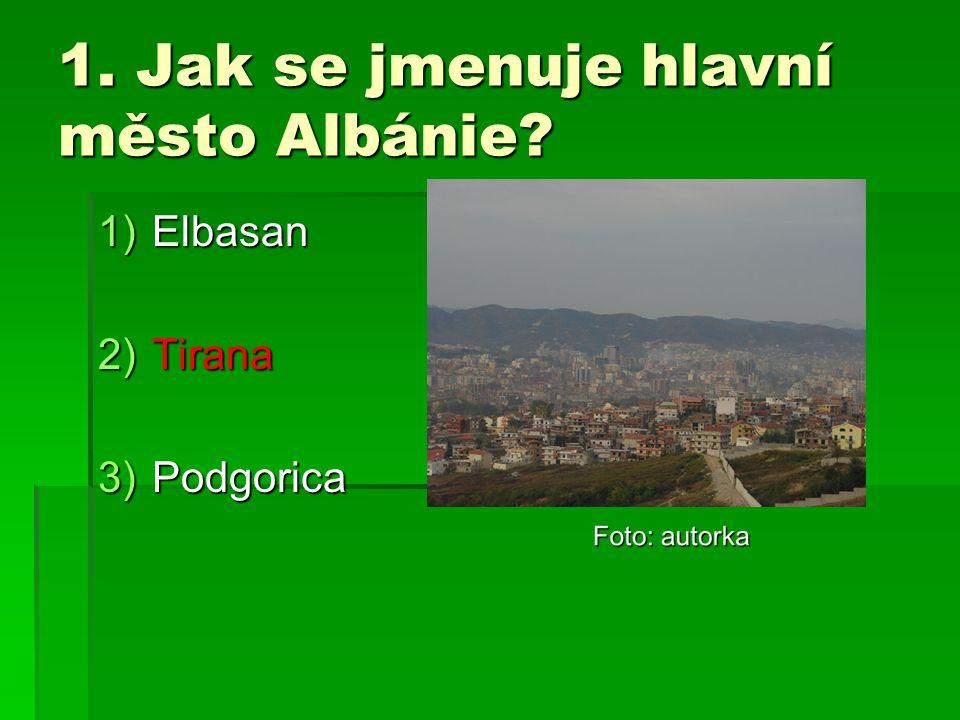 1. Jak se jmenuje hlavní město Albánie? 1)Elbasan 2)Tirana 3)Podgorica