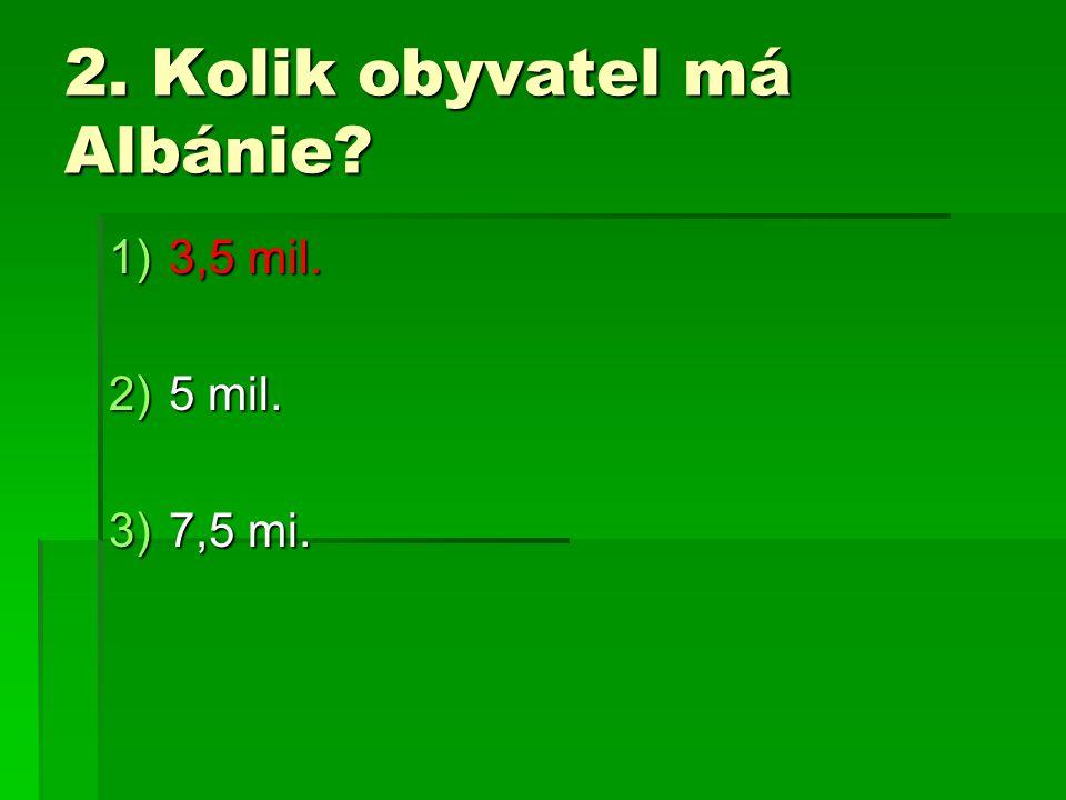 2. Kolik obyvatel má Albánie? 1)3,5 mil. 2)5 mil. 3)7,5 mi.