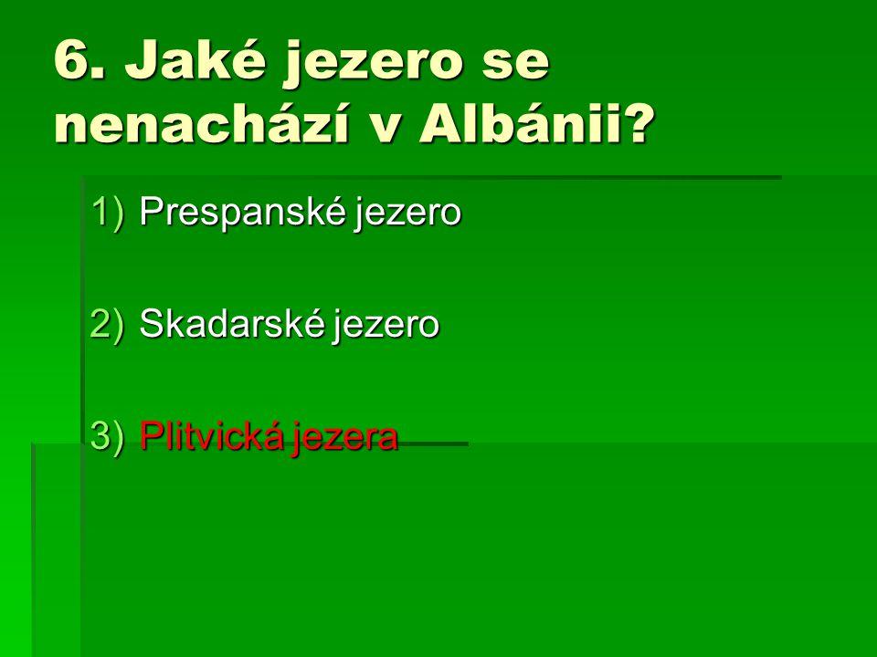 6. Jaké jezero se nenachází v Albánii? 1)Prespanské jezero 2)Skadarské jezero 3)Plitvická jezera