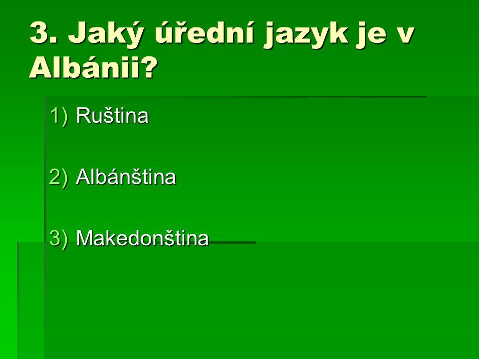 3. Jaký úřední jazyk je v Albánii? 1)Ruština 2)Albánština 3)Makedonština