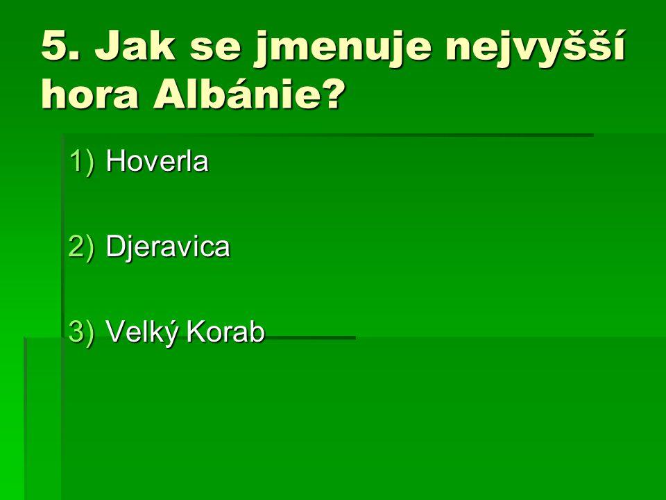 5. Jak se jmenuje nejvyšší hora Albánie? 1)Hoverla 2)Djeravica 3)Velký Korab