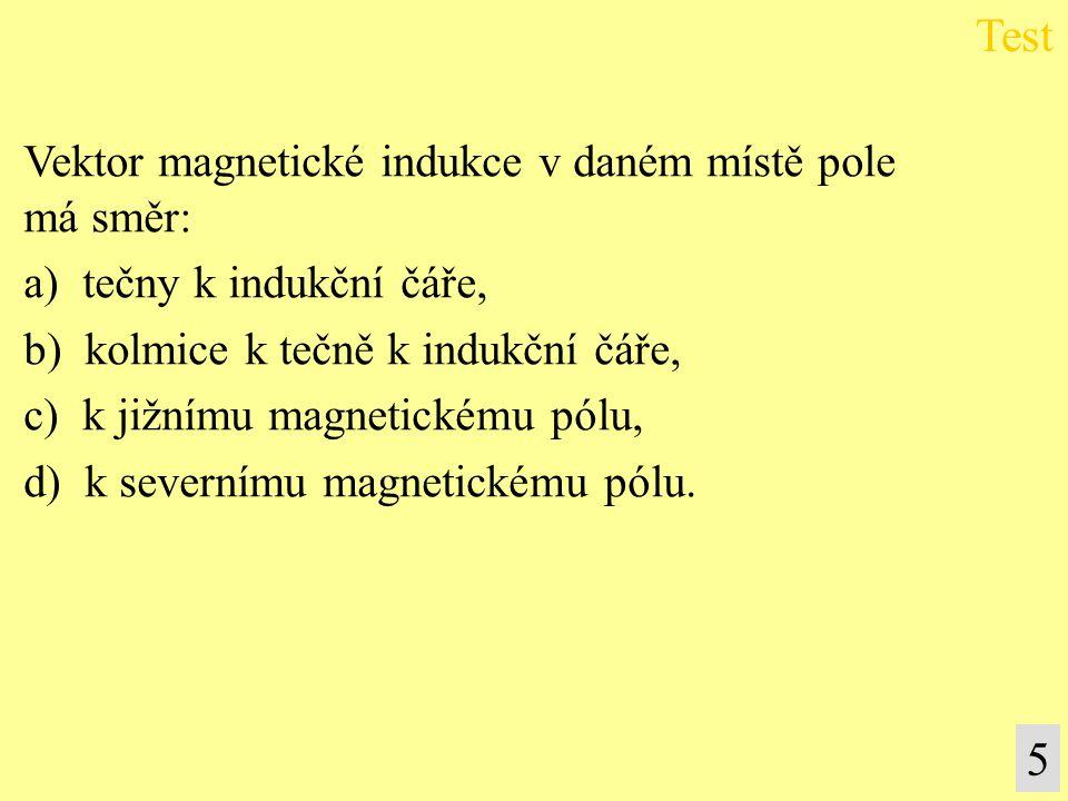 Vektor magnetické indukce v daném místě pole má směr: a) tečny k indukční čáře, b) kolmice k tečně k indukční čáře, c) k jižnímu magnetickému pólu, d)