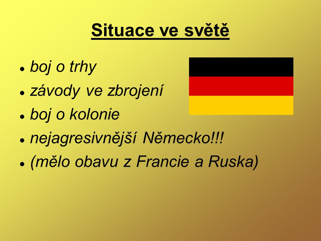 Situace ve světě boj o trhy závody ve zbrojení boj o kolonie nejagresivnější Německo!!! (mělo obavu z Francie a Ruska)