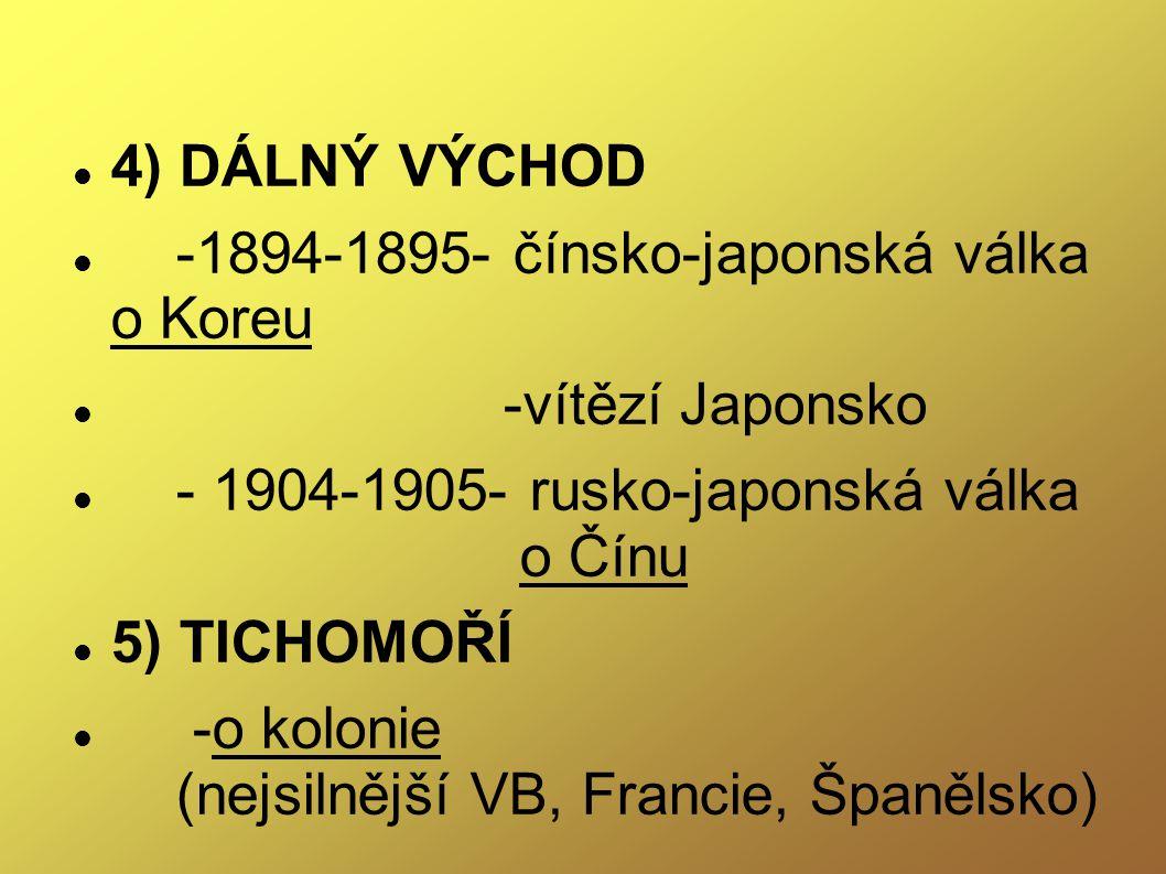 4) DÁLNÝ VÝCHOD -1894-1895- čínsko-japonská válka o Koreu -vítězí Japonsko - 1904-1905- rusko-japonská válka o Čínu 5) TICHOMOŘÍ -o kolonie (nejsilněj