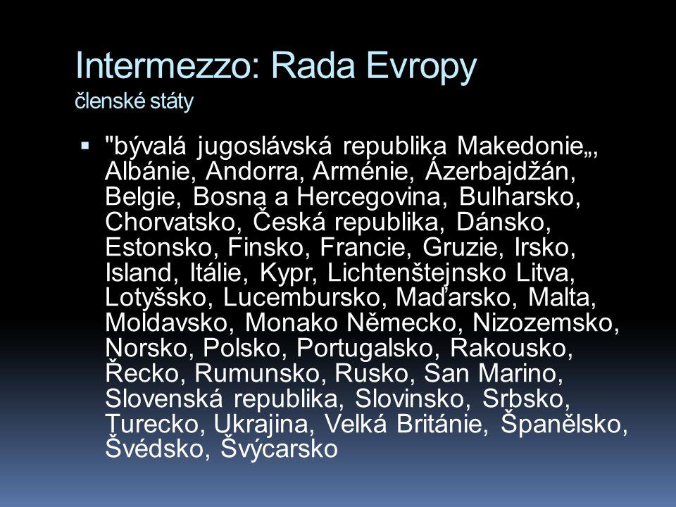"""Intermezzo: Rada Evropy členské státy  bývalá jugoslávská republika Makedonie"""", Albánie, Andorra, Arménie, Ázerbajdžán, Belgie, Bosna a Hercegovina, Bulharsko, Chorvatsko, Česká republika, Dánsko, Estonsko, Finsko, Francie, Gruzie, Irsko, Island, Itálie, Kypr, Lichtenštejnsko Litva, Lotyšsko, Lucembursko, Maďarsko, Malta, Moldavsko, Monako Německo, Nizozemsko, Norsko, Polsko, Portugalsko, Rakousko, Řecko, Rumunsko, Rusko, San Marino, Slovenská republika, Slovinsko, Srbsko, Turecko, Ukrajina, Velká Británie, Španělsko, Švédsko, Švýcarsko"""
