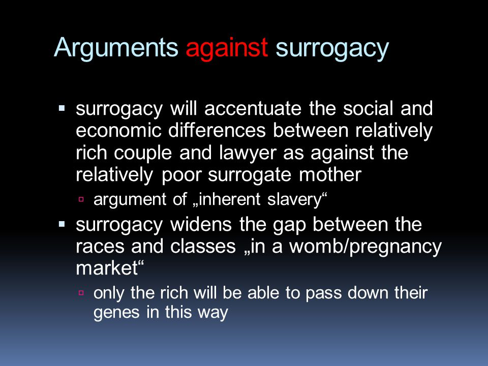 """Arguments against surrogacy  surrogacy will accentuate the social and economic differences between relatively rich couple and lawyer as against the relatively poor surrogate mother  argument of """"inherent slavery  surrogacy widens the gap between the races and classes """"in a womb/pregnancy market  only the rich will be able to pass down their genes in this way"""