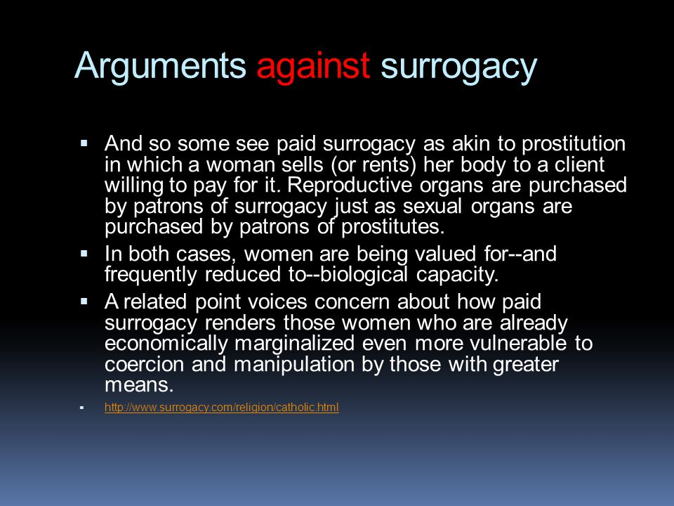 Arguments against surrogacy  And so some see paid surrogacy as akin to prostitution in which a woman sells (or rents) her body to a client willing to
