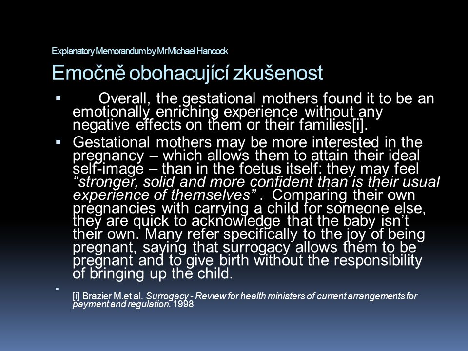 Explanatory Memorandum by Mr Michael Hancock Emočně obohacující zkušenost  Overall, the gestational mothers found it to be an emotionally enriching experience without any negative effects on them or their families[i].