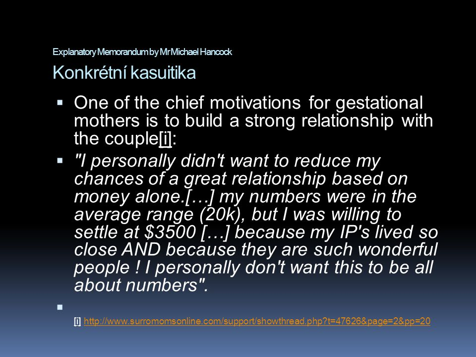 Explanatory Memorandum by Mr Michael Hancock Konkrétní kasuitika  One of the chief motivations for gestational mothers is to build a strong relationship with the couple[i]:  I personally didn t want to reduce my chances of a great relationship based on money alone.[…] my numbers were in the average range (20k), but I was willing to settle at $3500 […] because my IP s lived so close AND because they are such wonderful people .