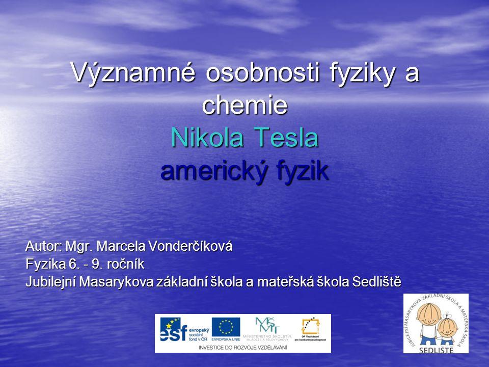 Významné osobnosti fyziky a chemie Nikola Tesla americký fyzik Autor: Mgr. Marcela Vonderčíková Fyzika 6. - 9. ročník Jubilejní Masarykova základní šk
