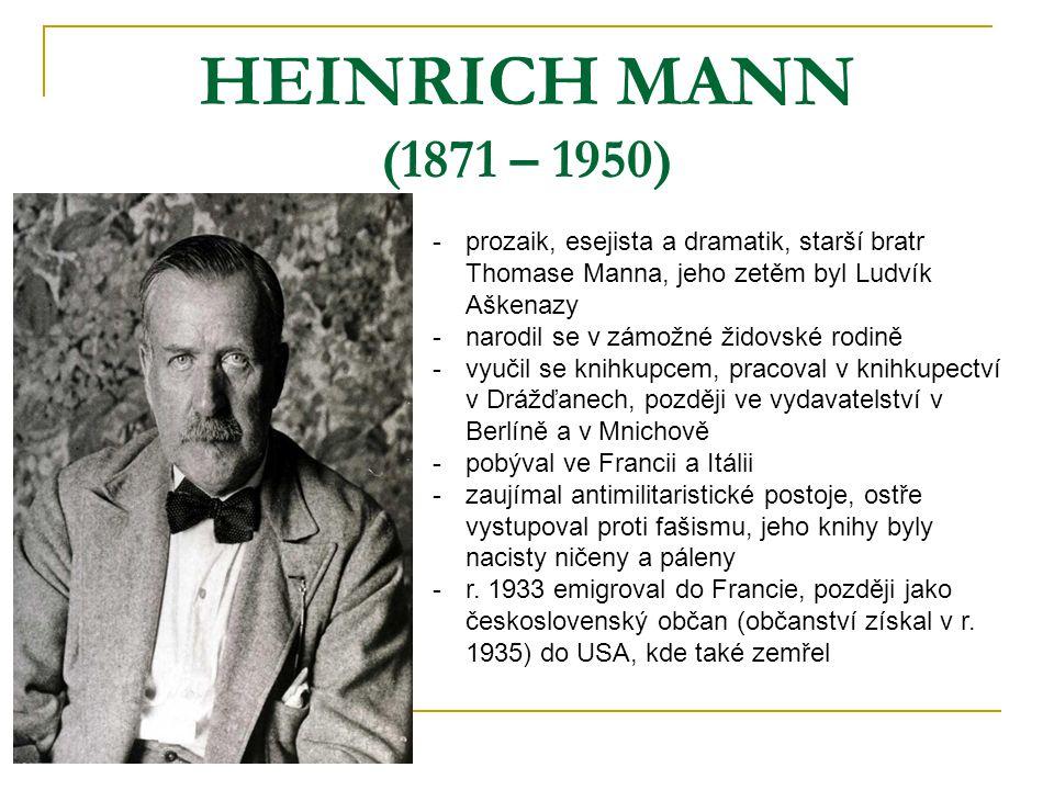 HEINRICH MANN (1871 – 1950) -p-prozaik, esejista a dramatik, starší bratr Thomase Manna, jeho zetěm byl Ludvík Aškenazy -n-narodil se v zámožné židovské rodině -v-vyučil se knihkupcem, pracoval v knihkupectví v Drážďanech, později ve vydavatelství v Berlíně a v Mnichově -p-pobýval ve Francii a Itálii -z-zaujímal antimilitaristické postoje, ostře vystupoval proti fašismu, jeho knihy byly nacisty ničeny a páleny -r-r.