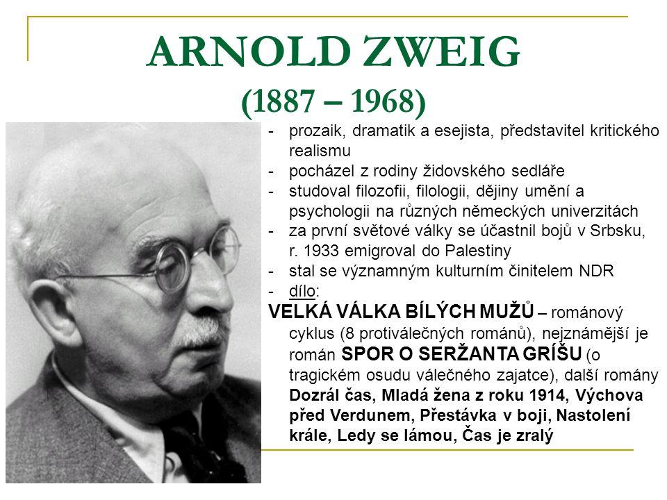 ARNOLD ZWEIG (1887 – 1968) -p-prozaik, dramatik a esejista, představitel kritického realismu -p-pocházel z rodiny židovského sedláře -s-studoval filozofii, filologii, dějiny umění a psychologii na různých německých univerzitách -z-za první světové války se účastnil bojů v Srbsku, r.
