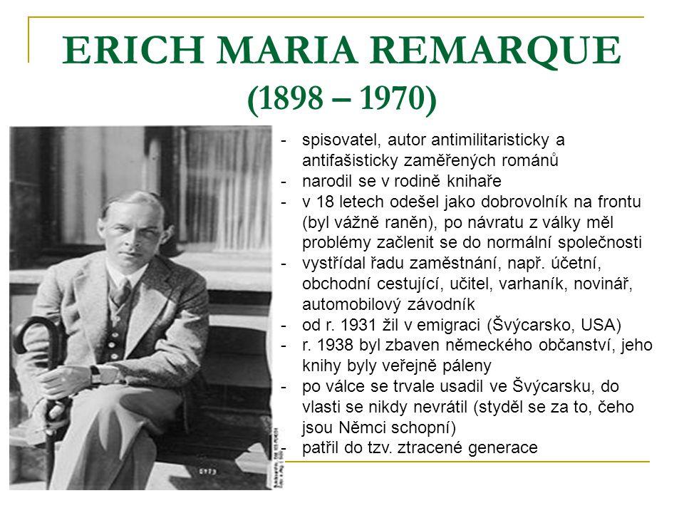 ERICH MARIA REMARQUE (1898 – 1970) -s-spisovatel, autor antimilitaristicky a antifašisticky zaměřených románů -n-narodil se v rodině knihaře -v-v 18 letech odešel jako dobrovolník na frontu (byl vážně raněn), po návratu z války měl problémy začlenit se do normální společnosti -v-vystřídal řadu zaměstnání, např.