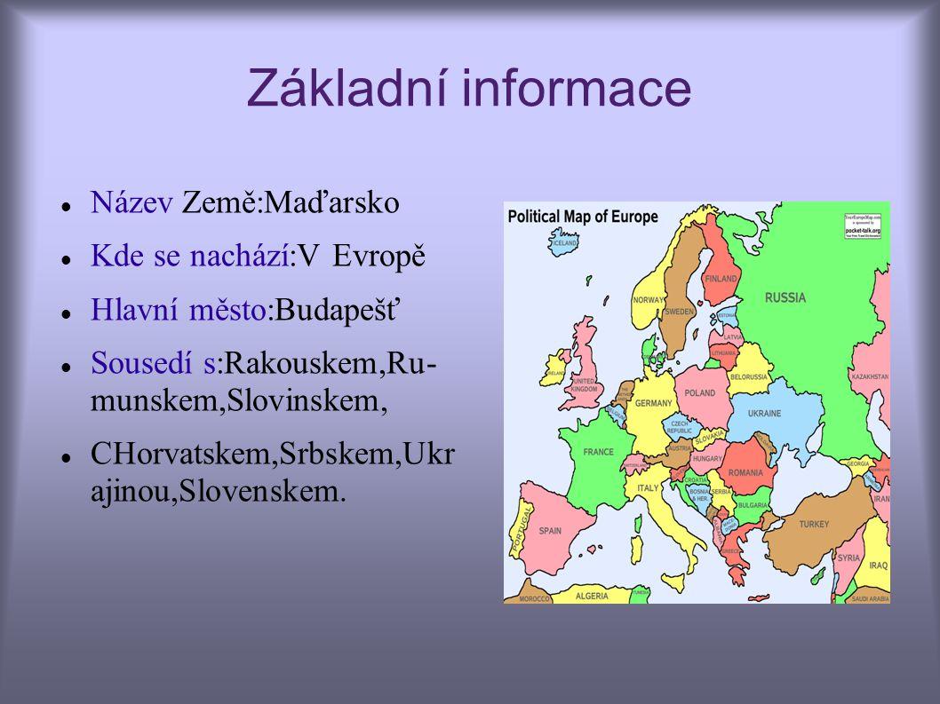 Základní informace Název Země:Maďarsko Kde se nachází:V Evropě Hlavní město:Budapešť Sousedí s:Rakouskem,Ru- munskem,Slovinskem, CHorvatskem,Srbskem,Ukr ajinou,Slovenskem.
