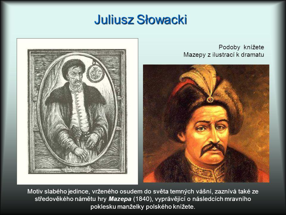 Juliusz Słowacki Motiv slabého jedince, vrženého osudem do světa temných vášní, zaznívá také ze středověkého námětu hry Mazepa (1840), vyprávějící o následcích mravního poklesku manželky polského knížete.