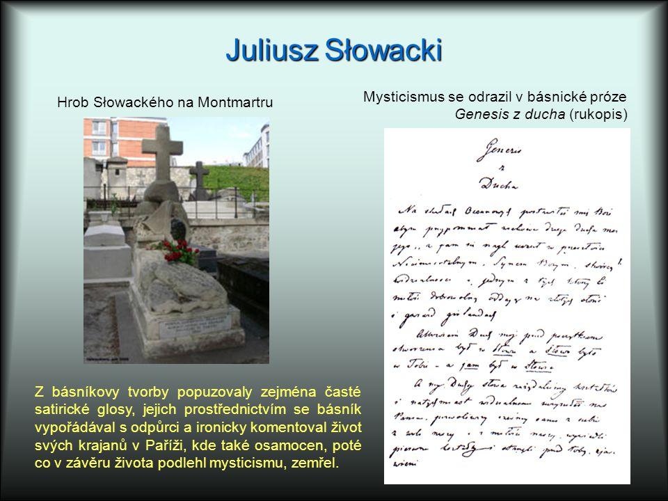Juliusz Słowacki Hrob Słowackého na Montmartru Z básníkovy tvorby popuzovaly zejména časté satirické glosy, jejich prostřednictvím se básník vypořádával s odpůrci a ironicky komentoval život svých krajanů v Paříži, kde také osamocen, poté co v závěru života podlehl mysticismu, zemřel.