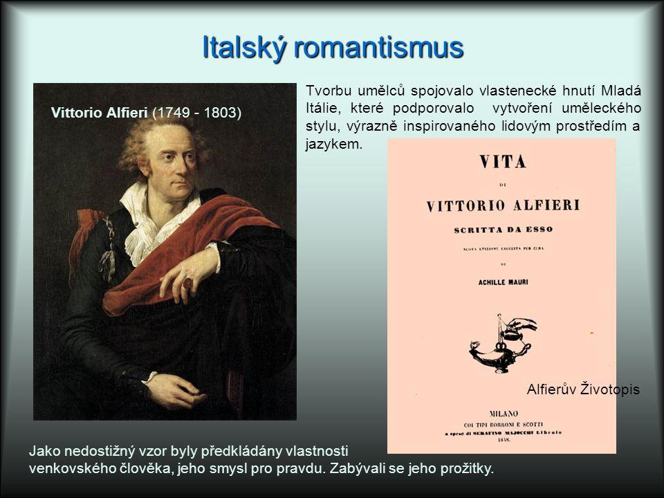 Italský romantismus Vittorio Alfieri (1749 - 1803) Jako nedostižný vzor byly předkládány vlastnosti venkovského člověka, jeho smysl pro pravdu. Zabýva