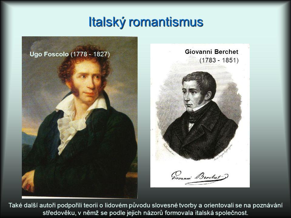 Italský romantismus Ugo Foscolo (1778 - 1827) Giovanni Berchet (1783 - 1851) Také další autoři podpořili teorii o lidovém původu slovesné tvorby a orientovali se na poznávání středověku, v němž se podle jejich názorů formovala italská společnost.