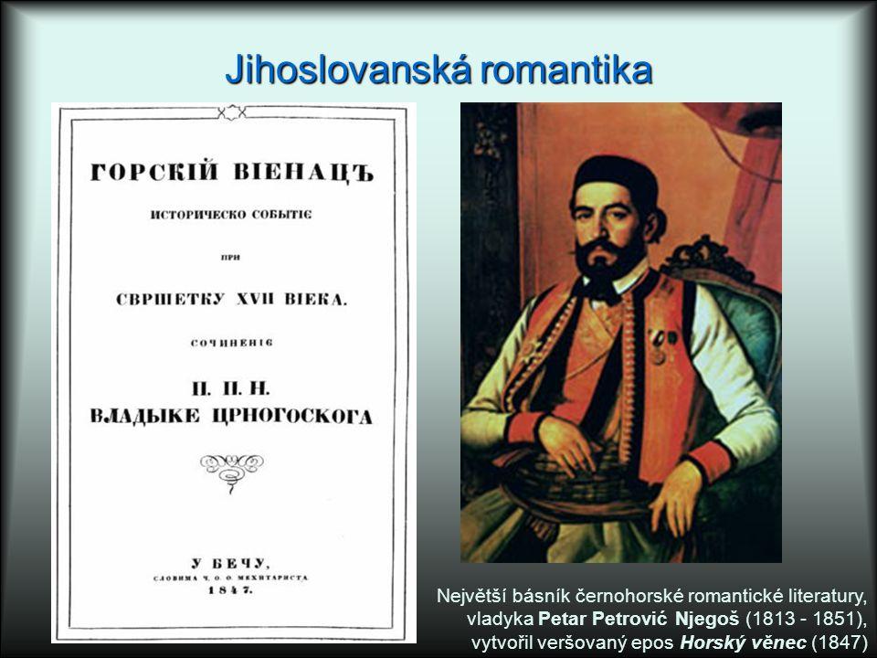 Jihoslovanská romantika Největší básník černohorské romantické literatury, vladyka Petar Petrović Njegoš (1813 - 1851), vytvořil veršovaný epos Horský věnec (1847)