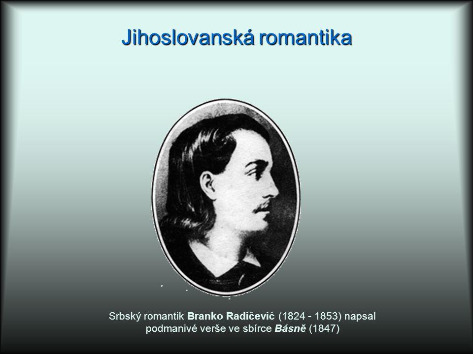 Jihoslovanská romantika Srbský romantik Branko Radičević (1824 - 1853) napsal podmanivé verše ve sbírce Básně (1847)