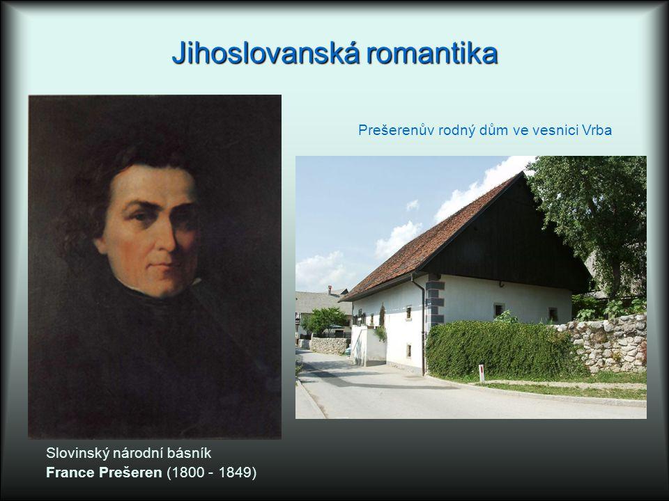 Jihoslovanská romantika Slovinský národní básník France Prešeren (1800 - 1849) Prešerenův rodný dům ve vesnici Vrba