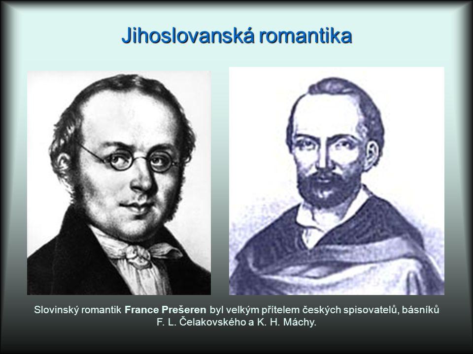 Jihoslovanská romantika Slovinský romantik France Prešeren byl velkým přítelem českých spisovatelů, básníků F. L. Čelakovského a K. H. Máchy.