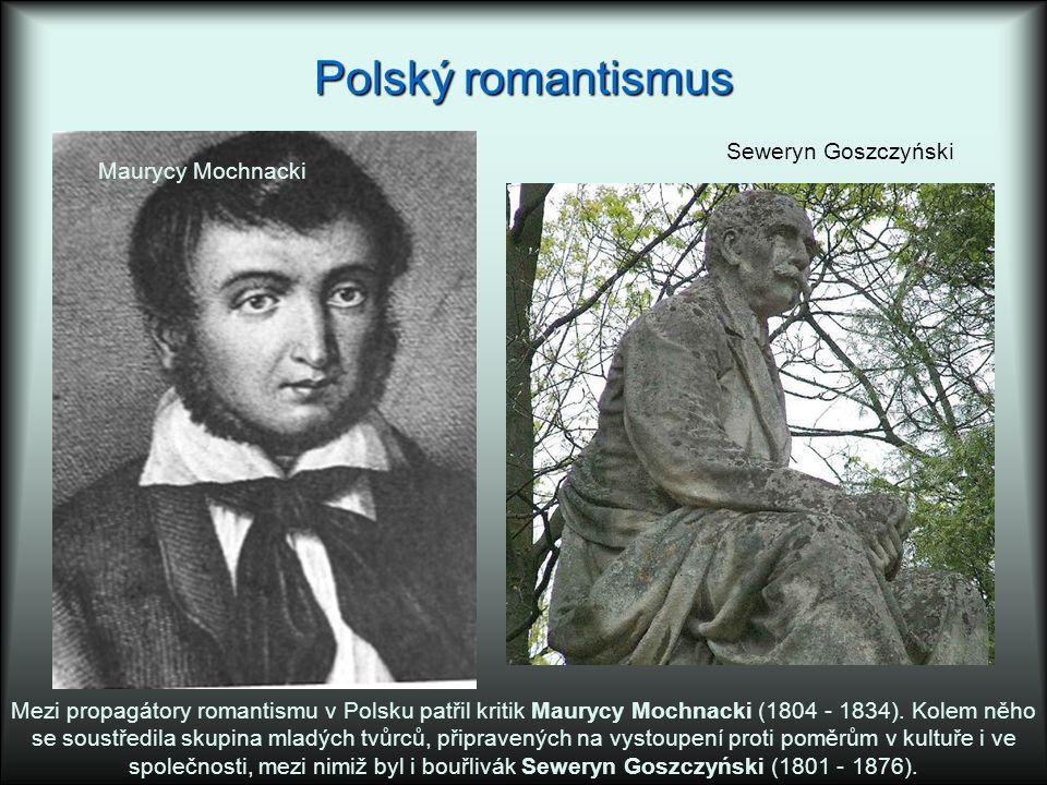 Polský romantismus Mezi propagátory romantismu v Polsku patřil kritik Maurycy Mochnacki (1804 - 1834). Kolem něho se soustředila skupina mladých tvůrc