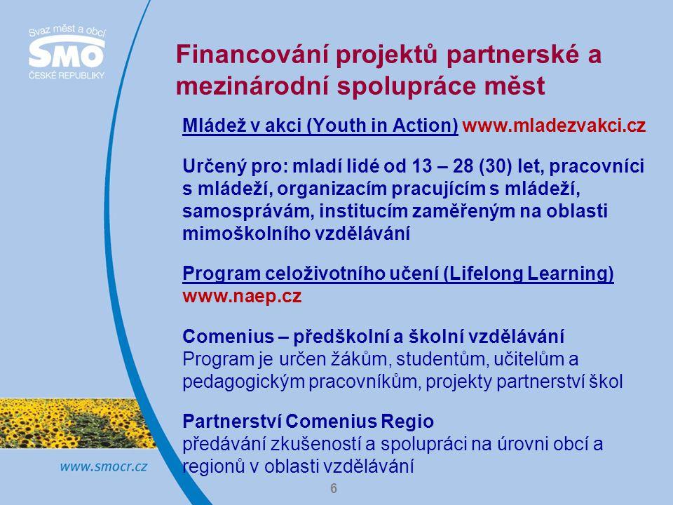 Financování projektů partnerské a mezinárodní spolupráce měst Mládež v akci (Youth in Action) www.mladezvakci.cz Určený pro: mladí lidé od 13 – 28 (30) let, pracovníci s mládeží, organizacím pracujícím s mládeží, samosprávám, institucím zaměřeným na oblasti mimoškolního vzdělávání Program celoživotního učení (Lifelong Learning) www.naep.cz Comenius – předškolní a školní vzdělávání Program je určen žákům, studentům, učitelům a pedagogickým pracovníkům, projekty partnerství škol Partnerství Comenius Regio předávání zkušeností a spolupráci na úrovni obcí a regionů v oblasti vzdělávání 6