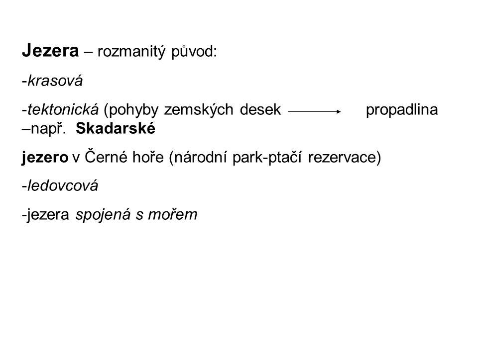 Jezera – rozmanitý původ: -krasová -tektonická (pohyby zemských desek propadlina –např. Skadarské jezero v Černé hoře (národní park-ptačí rezervace) -