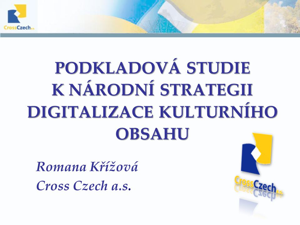 PODKLADOVÁ STUDIE K NÁRODNÍ STRATEGII DIGITALIZACE KULTURNÍHO OBSAHU Romana Křížová Cross Czech a.s.