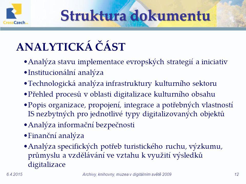 Struktura dokumentu ANALYTICKÁ ČÁST Analýza stavu implementace evropských strategií a iniciativ Institucionální analýza Technologická analýza infrastruktury kulturního sektoru Přehled procesů v oblasti digitalizace kulturního obsahu Popis organizace, propojení, integrace a potřebných vlastností IS nezbytných pro jednotlivé typy digitalizovaných objektů Analýza informační bezpečnosti Finanční analýza Analýza specifických potřeb turistického ruchu, výzkumu, průmyslu a vzdělávání ve vztahu k využití výsledků digitalizace 6.4.2015Archivy, knihovny, muzea v digitálním světě 200912