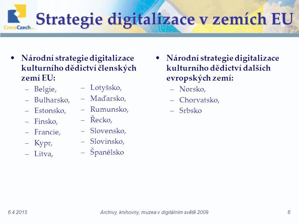 6.4.2015Archivy, knihovny, muzea v digitálním světě 20096 Strategie digitalizace v zemích EU Národní strategie digitalizace kulturního dědictví členských zemí EU: –Belgie, –Bulharsko, –Estonsko, –Finsko, –Francie, –Kypr, –Litva, Národní strategie digitalizace kulturního dědictví dalších evropských zemí: –Norsko, –Chorvatsko, –Srbsko –Lotyšsko, –Maďarsko, –Rumunsko, –Řecko, –Slovensko, –Slovinsko, –Španělsko