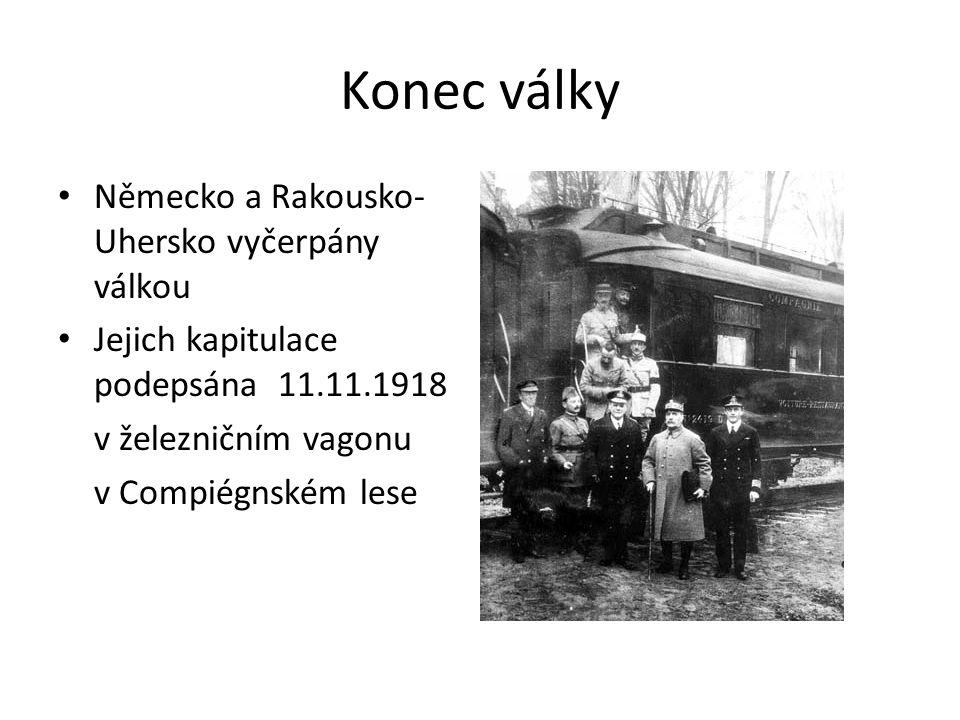 Konec války Německo a Rakousko- Uhersko vyčerpány válkou Jejich kapitulace podepsána 11.11.1918 v železničním vagonu v Compiégnském lese