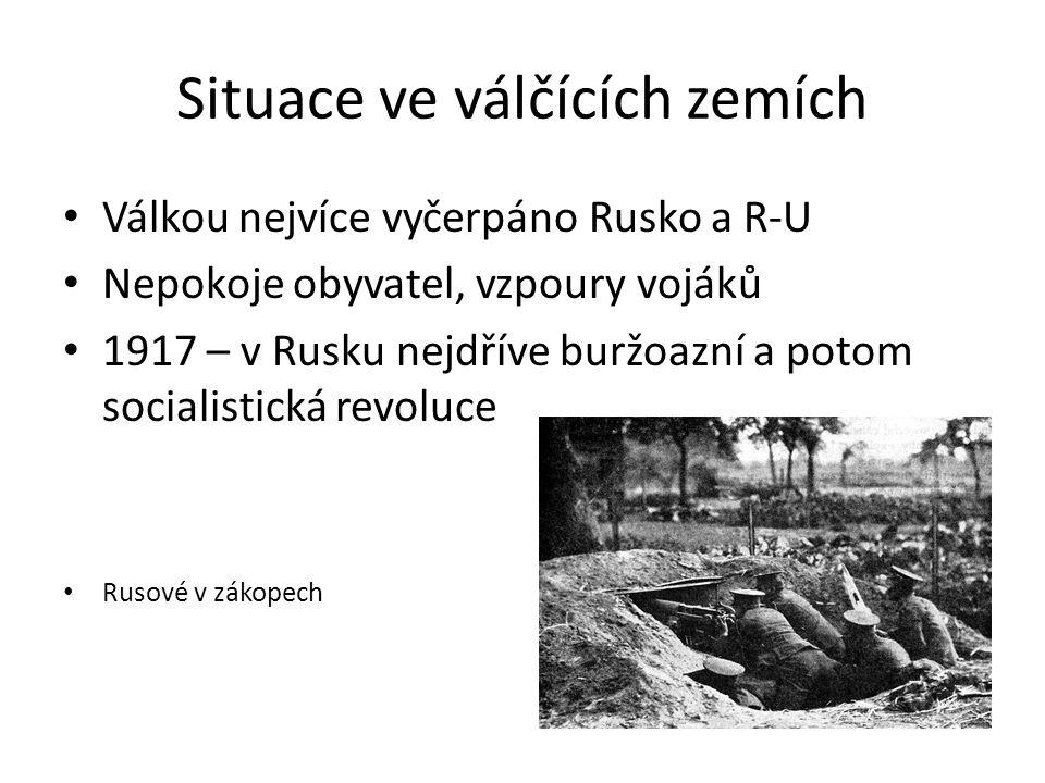 Situace ve válčících zemích Válkou nejvíce vyčerpáno Rusko a R-U Nepokoje obyvatel, vzpoury vojáků 1917 – v Rusku nejdříve buržoazní a potom socialistická revoluce Rusové v zákopech