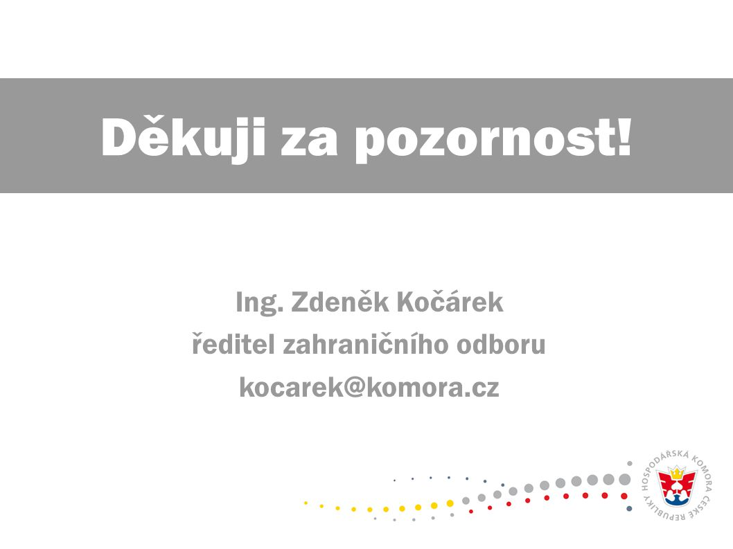 Ing. Zdeněk Kočárek ředitel zahraničního odboru kocarek@komora.cz Děkuji za pozornost!