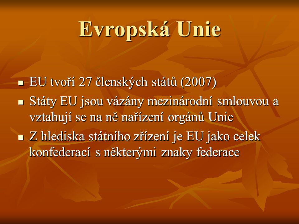 Evropská Unie EU tvoří 27 členských států (2007) EU tvoří 27 členských států (2007) Státy EU jsou vázány mezinárodní smlouvou a vztahují se na ně nařízení orgánů Unie Státy EU jsou vázány mezinárodní smlouvou a vztahují se na ně nařízení orgánů Unie Z hlediska státního zřízení je EU jako celek konfederací s některými znaky federace Z hlediska státního zřízení je EU jako celek konfederací s některými znaky federace