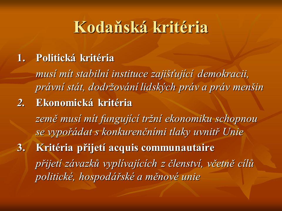 Kodaňská kritéria 1.Politická kritéria musí mít stabilní instituce zajišťující demokracii, právní stát, dodržování lidských práv a práv menšin 2.Ekonomická kritéria země musí mít fungující tržní ekonomiku schopnou se vypořádat s konkurenčními tlaky uvnitř Unie 3.Kritéria přijetí acquis communautaire přijetí závazků vyplívajících z členství, včetně cílů politické, hospodářské a měnové unie