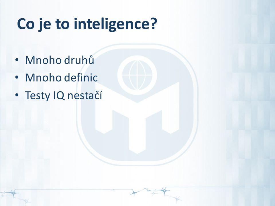 Co je to inteligence? Mnoho druhů Mnoho definic Testy IQ nestačí