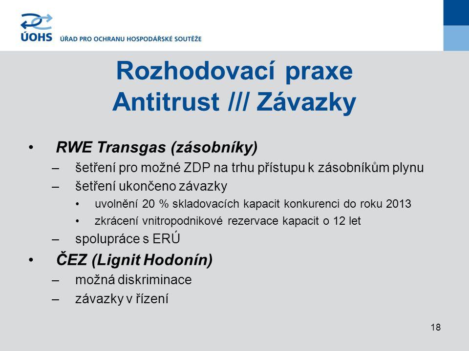 18 Rozhodovací praxe Antitrust /// Závazky RWE Transgas (zásobníky) –šetření pro možné ZDP na trhu přístupu k zásobníkům plynu –šetření ukončeno závazky uvolnění 20 % skladovacích kapacit konkurenci do roku 2013 zkrácení vnitropodnikové rezervace kapacit o 12 let –spolupráce s ERÚ ČEZ (Lignit Hodonín) –možná diskriminace –závazky v řízení