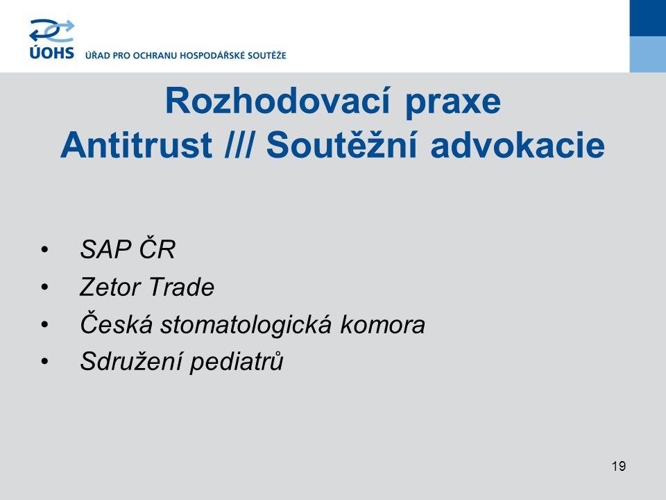19 Rozhodovací praxe Antitrust /// Soutěžní advokacie SAP ČR Zetor Trade Česká stomatologická komora Sdružení pediatrů