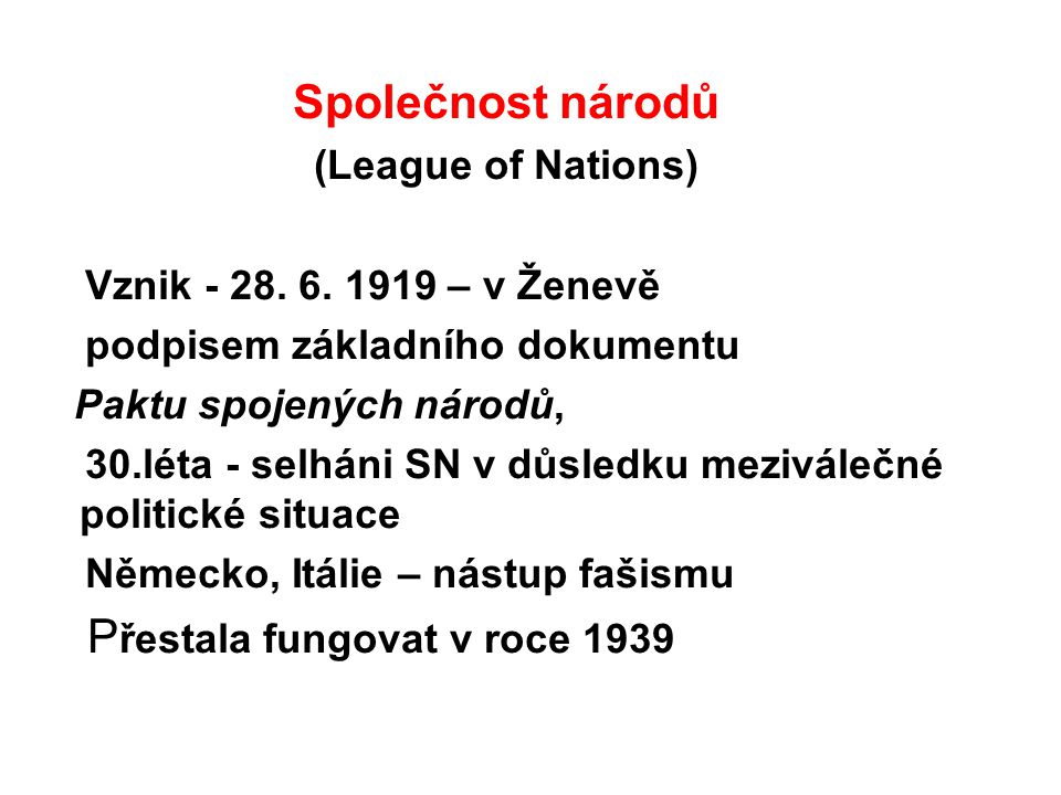 Společnost národů (League of Nations) Vznik - 28. 6. 1919 – v Ženevě podpisem základního dokumentu Paktu spojených národů, 30.léta - selháni SN v důsl