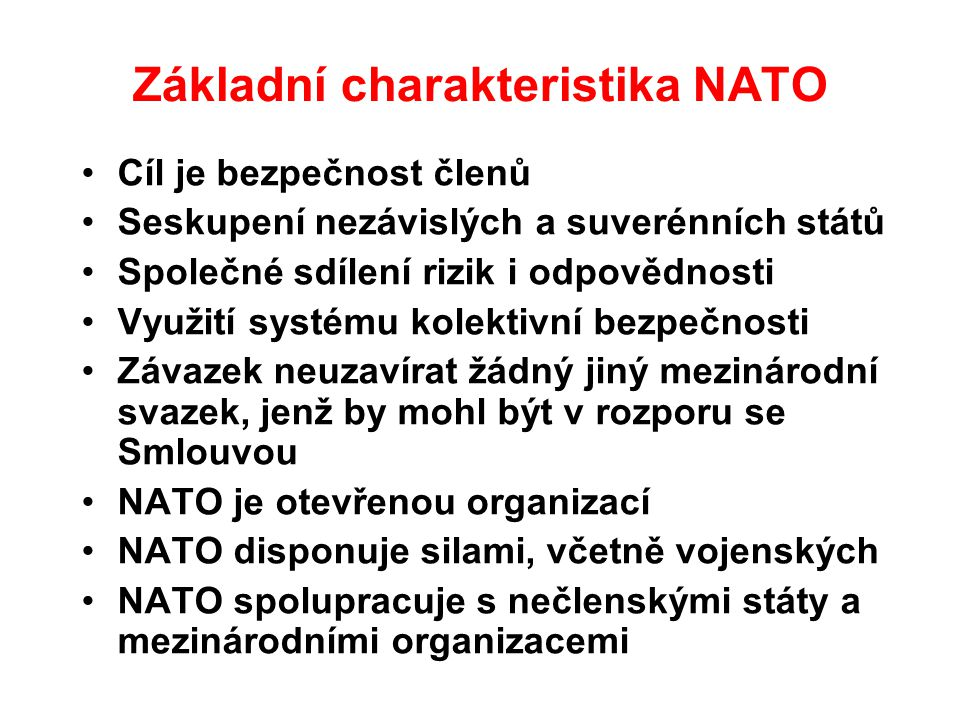 Základní charakteristika NATO Cíl je bezpečnost členů Seskupení nezávislých a suverénních států Společné sdílení rizik i odpovědnosti Využití systému