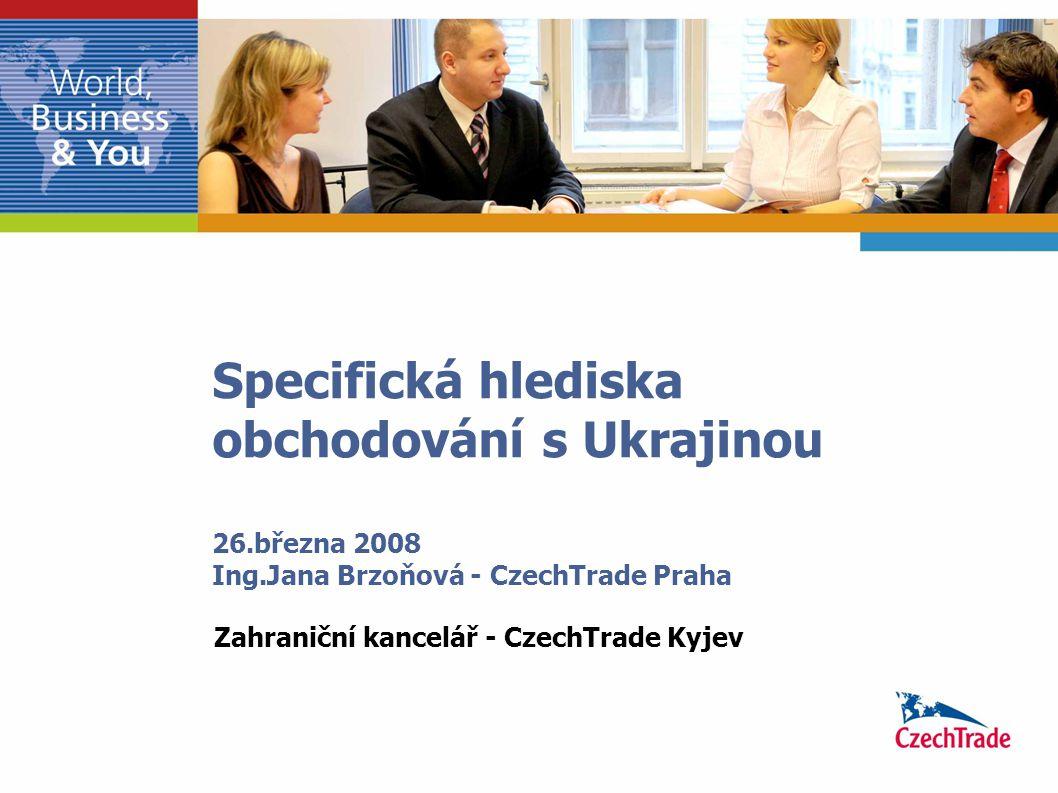 Specifická hlediska obchodování s Ukrajinou 26.března 2008 Ing.Jana Brzoňová - CzechTrade Praha Zahraniční kancelář - CzechTrade Kyjev