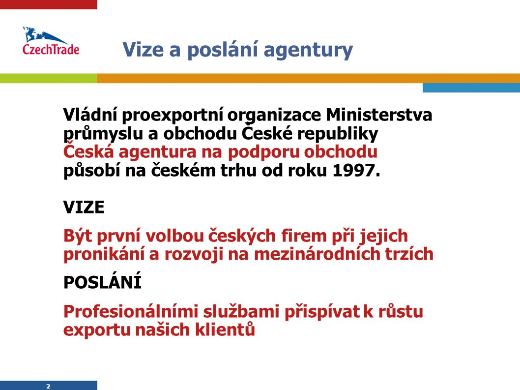 2 2 Vize a poslání agentury Vládní proexportní organizace Ministerstva průmyslu a obchodu České republiky Česká agentura na podporu obchodu působí na