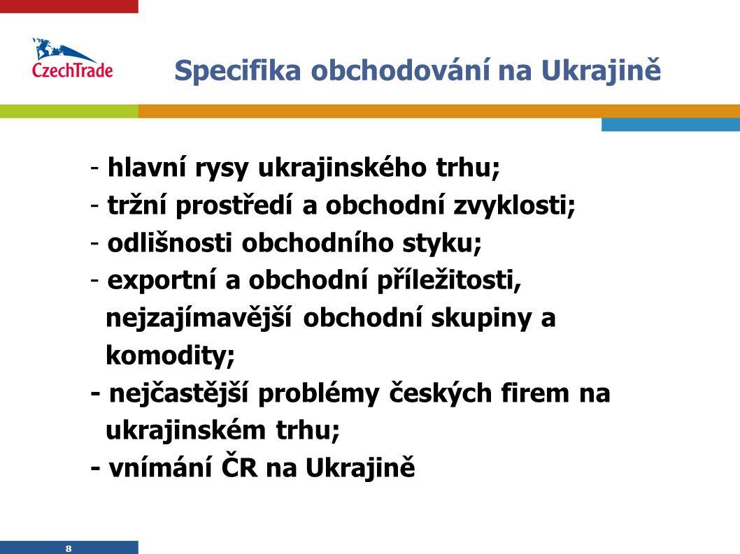 8 8 Specifika obchodování na Ukrajině - hlavní rysy ukrajinského trhu; - tržní prostředí a obchodní zvyklosti; - odlišnosti obchodního styku; - export
