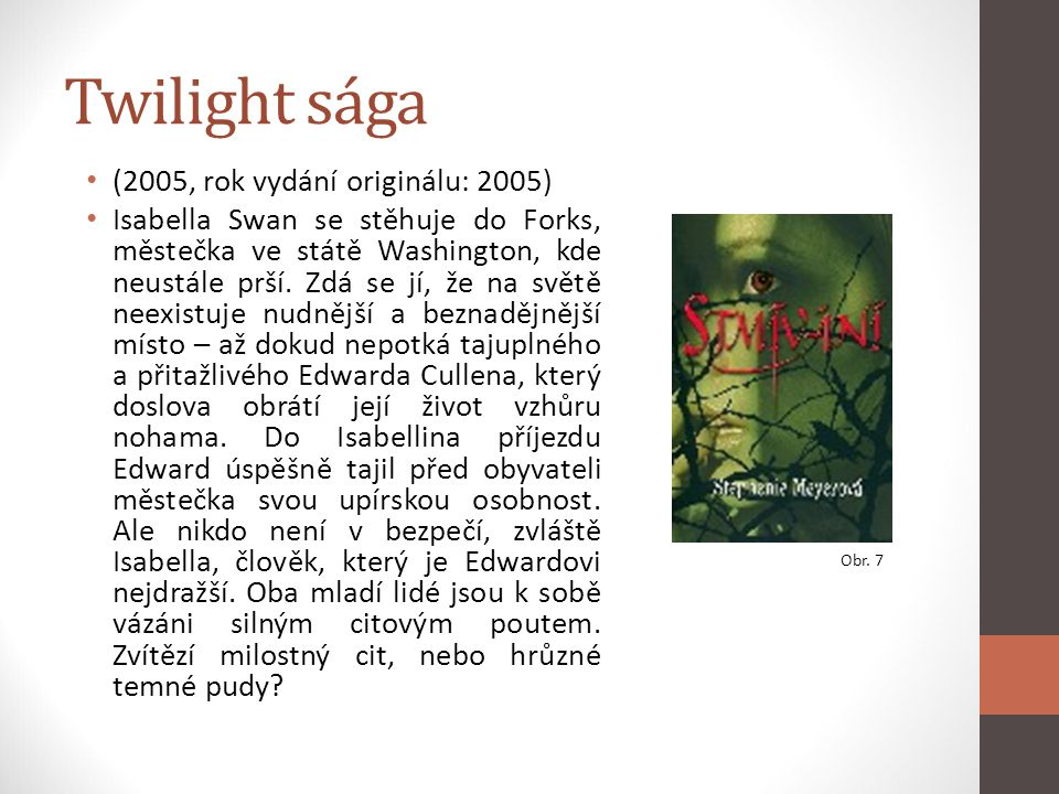 Twilight sága (2005, rok vydání originálu: 2005) Isabella Swan se stěhuje do Forks, městečka ve státě Washington, kde neustále prší. Zdá se jí, že na