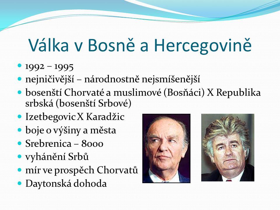 Válka v Bosně a Hercegovině 1992 – 1995 nejničivější – národnostně nejsmíšenější bosenští Chorvaté a muslimové (Bosňáci) X Republika srbská (bosenští